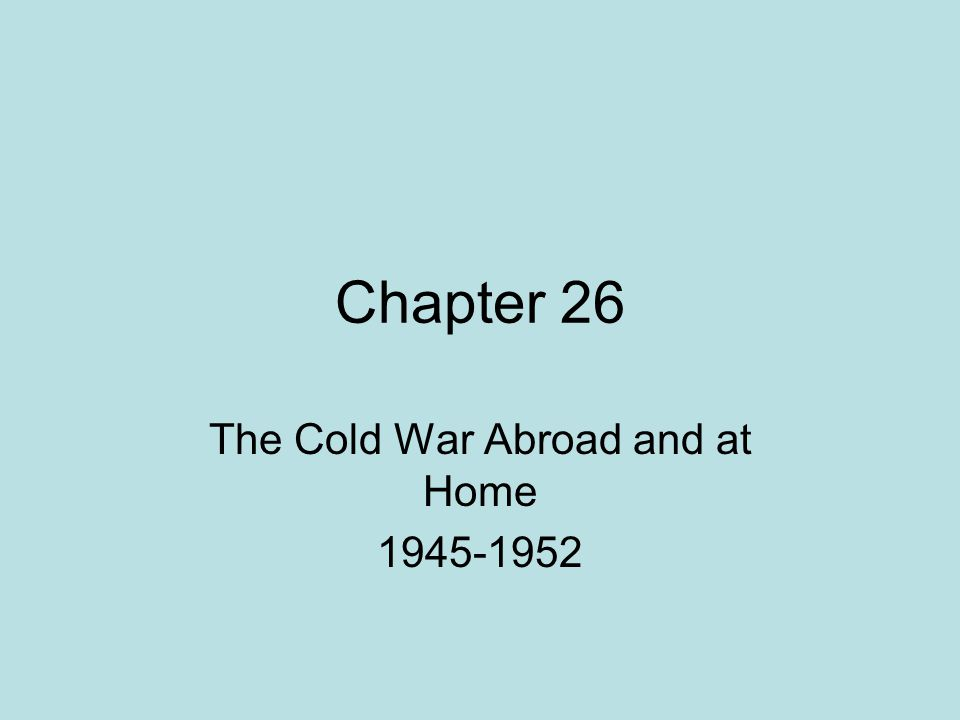 Chapter 26 The Cold War Abroad and at Home 1945-1952