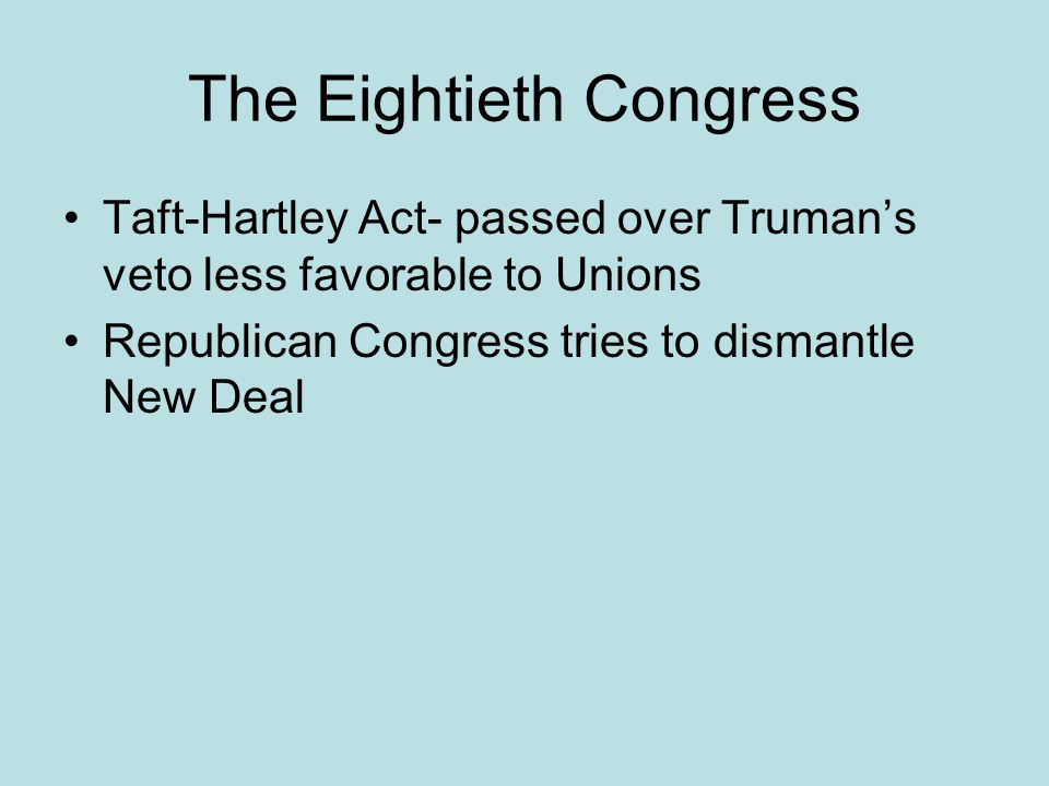The Eightieth Congress Taft-Hartley Act- passed over Truman's veto less favorable to Unions Republican Congress tries to dismantle New Deal