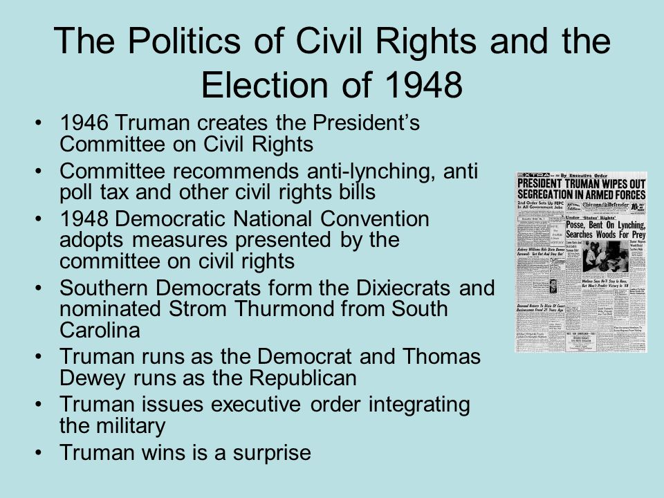 The Politics of Civil Rights and the Election of 1948 1946 Truman creates the President's Committee on Civil Rights Committee recommends anti-lynching, anti poll tax and other civil rights bills 1948 Democratic National Convention adopts measures presented by the committee on civil rights Southern Democrats form the Dixiecrats and nominated Strom Thurmond from South Carolina Truman runs as the Democrat and Thomas Dewey runs as the Republican Truman issues executive order integrating the military Truman wins is a surprise