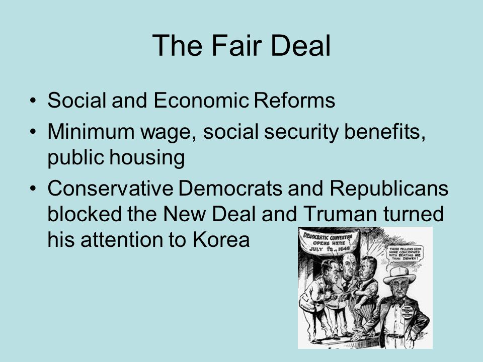 The Fair Deal Social and Economic Reforms Minimum wage, social security benefits, public housing Conservative Democrats and Republicans blocked the New Deal and Truman turned his attention to Korea