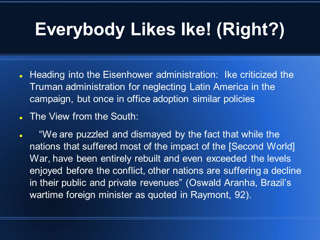 Everybody Likes Ike! (Right?) Heading into the Eisenhower administration: Ike criticized the Truman administration for neglecting Latin America in the