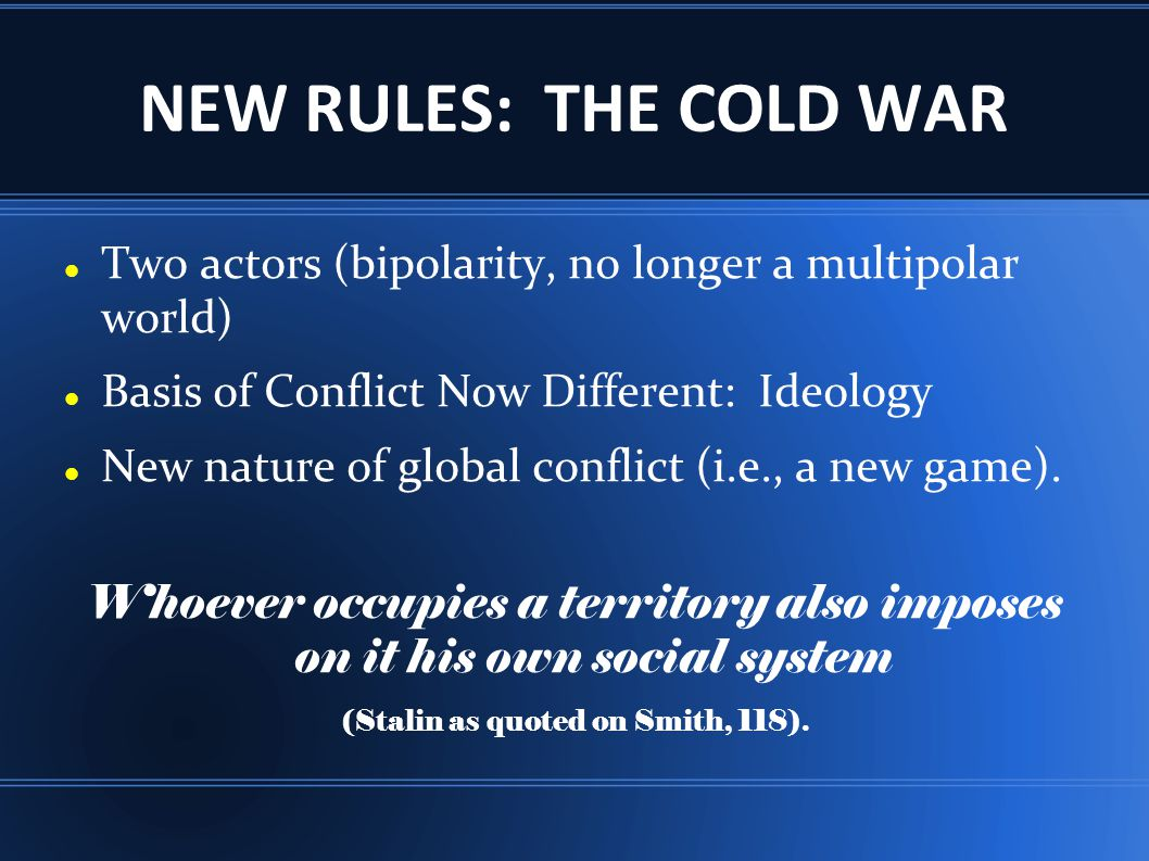 NEW RULES: THE COLD WAR Two actors (bipolarity, no longer a multipolar world) Basis of Conflict Now Different: Ideology New nature of global conflict