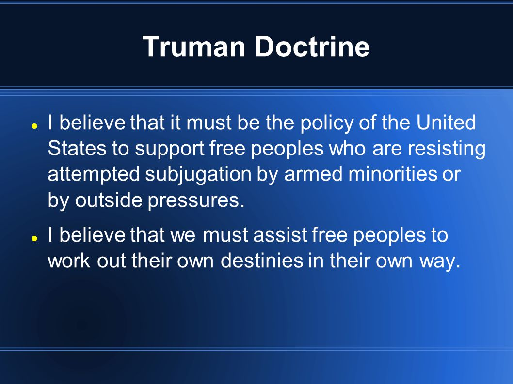 Truman Doctrine I believe that it must be the policy of the United States to support free peoples who are resisting attempted subjugation by armed min