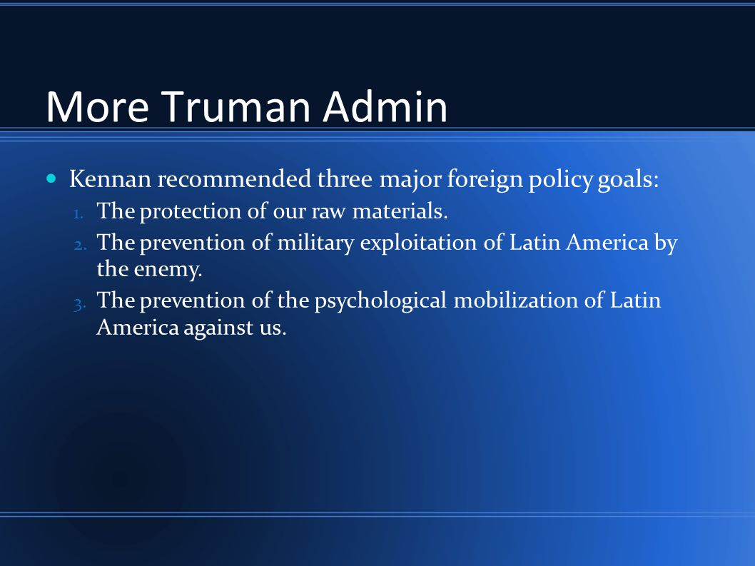 More Truman Admin Kennan recommended three major foreign policy goals: 1. The protection of our raw materials. 2. The prevention of military exploitat