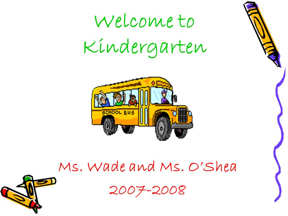 Welcome to Kindergarten Ms. Wade and Ms. O'Shea 2007-2008
