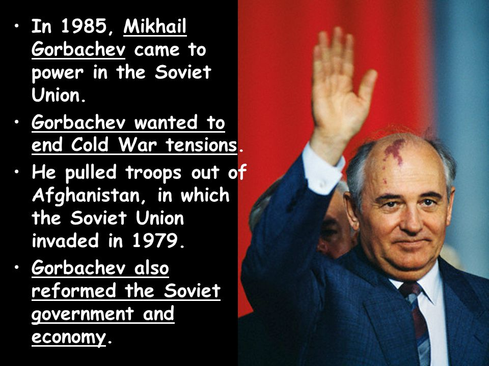 In 1985, Mikhail Gorbachev came to power in the Soviet Union. Gorbachev wanted to end Cold War tensions. He pulled troops out of Afghanistan, in which