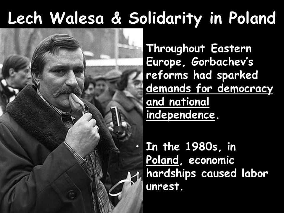 Lech Walesa & Solidarity in Poland Throughout Eastern Europe, Gorbachev's reforms had sparked demands for democracy and national independence. In the