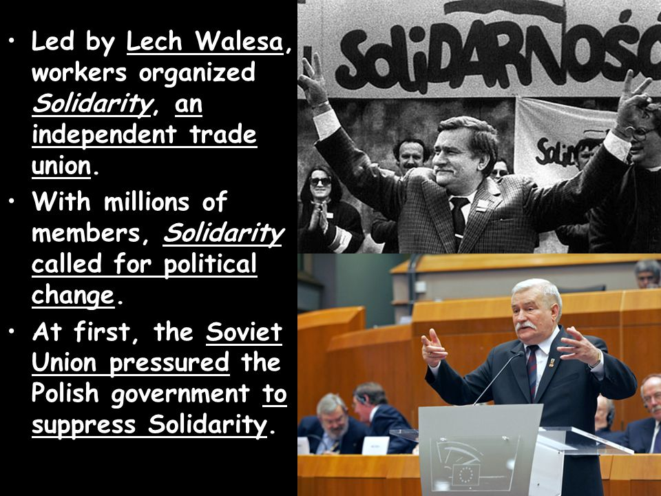 Led by Lech Walesa, workers organized Solidarity, an independent trade union. With millions of members, Solidarity called for political change. At fir