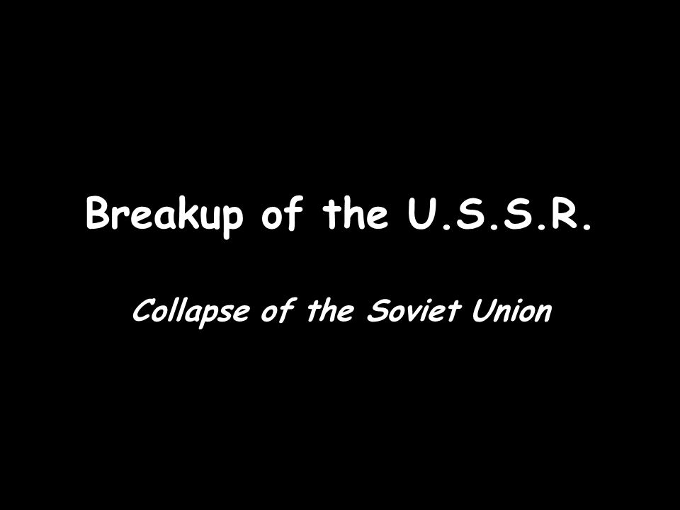 Breakup of the U.S.S.R. Collapse of the Soviet Union