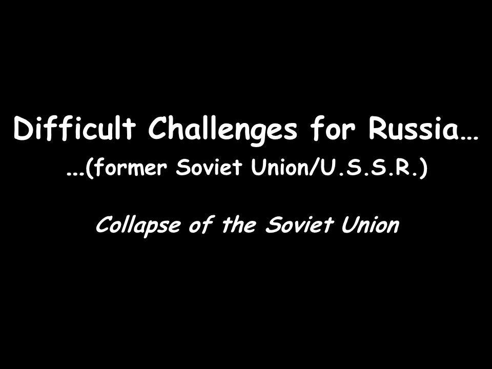 Difficult Challenges for Russia… … (former Soviet Union/U.S.S.R.) Collapse of the Soviet Union