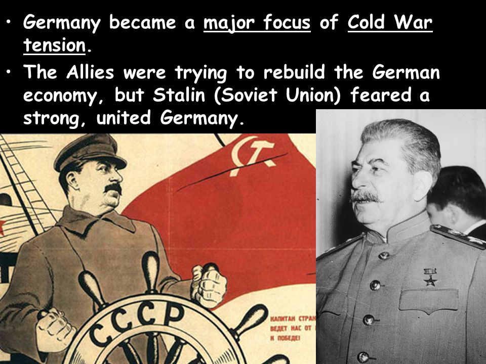 Germany became a major focus of Cold War tension. The Allies were trying to rebuild the German economy, but Stalin (Soviet Union) feared a strong, uni