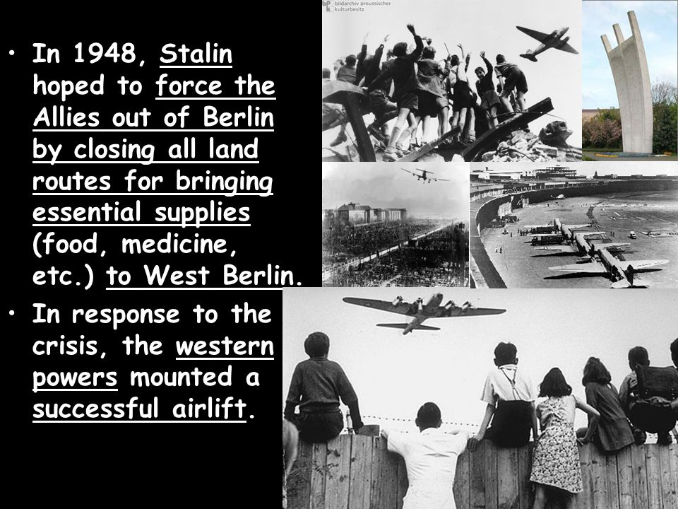 In 1948, Stalin hoped to force the Allies out of Berlin by closing all land routes for bringing essential supplies (food, medicine, etc.) to West Berl