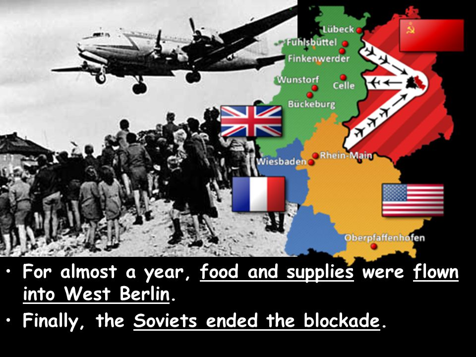 For almost a year, food and supplies were flown into West Berlin. Finally, the Soviets ended the blockade.