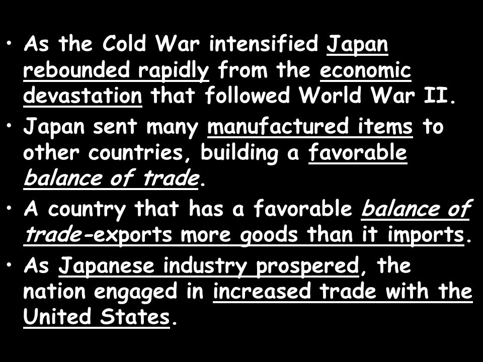 As the Cold War intensified Japan rebounded rapidly from the economic devastation that followed World War II. Japan sent many manufactured items to ot