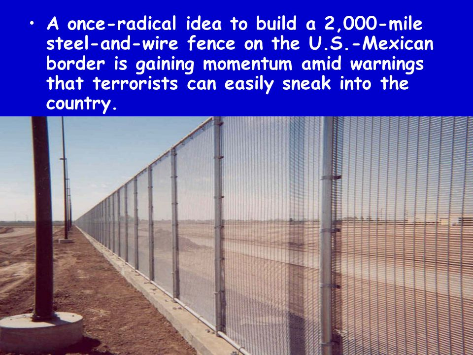 A once-radical idea to build a 2,000-mile steel-and-wire fence on the U.S.-Mexican border is gaining momentum amid warnings that terrorists can easily