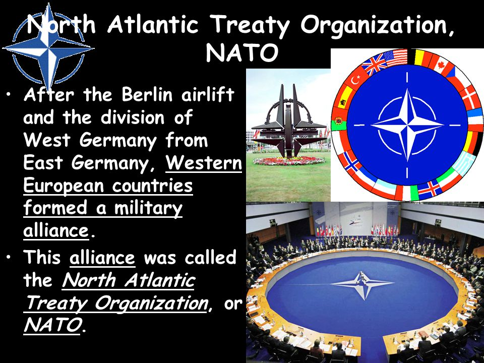 North Atlantic Treaty Organization, NATO After the Berlin airlift and the division of West Germany from East Germany, Western European countries forme