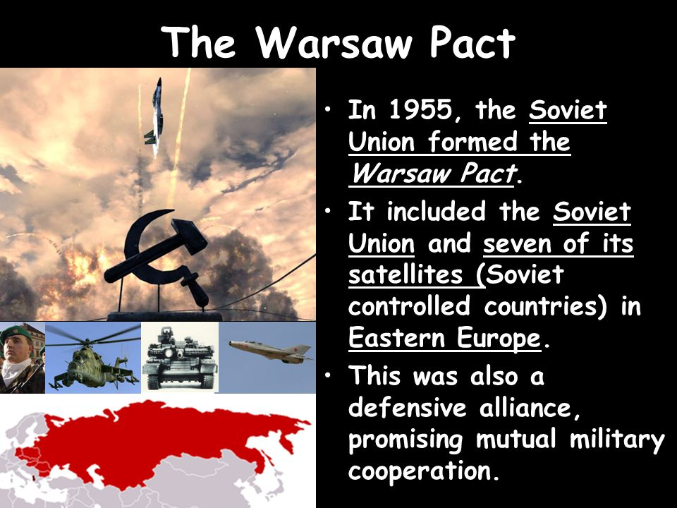 The Warsaw Pact In 1955, the Soviet Union formed the Warsaw Pact. It included the Soviet Union and seven of its satellites (Soviet controlled countrie