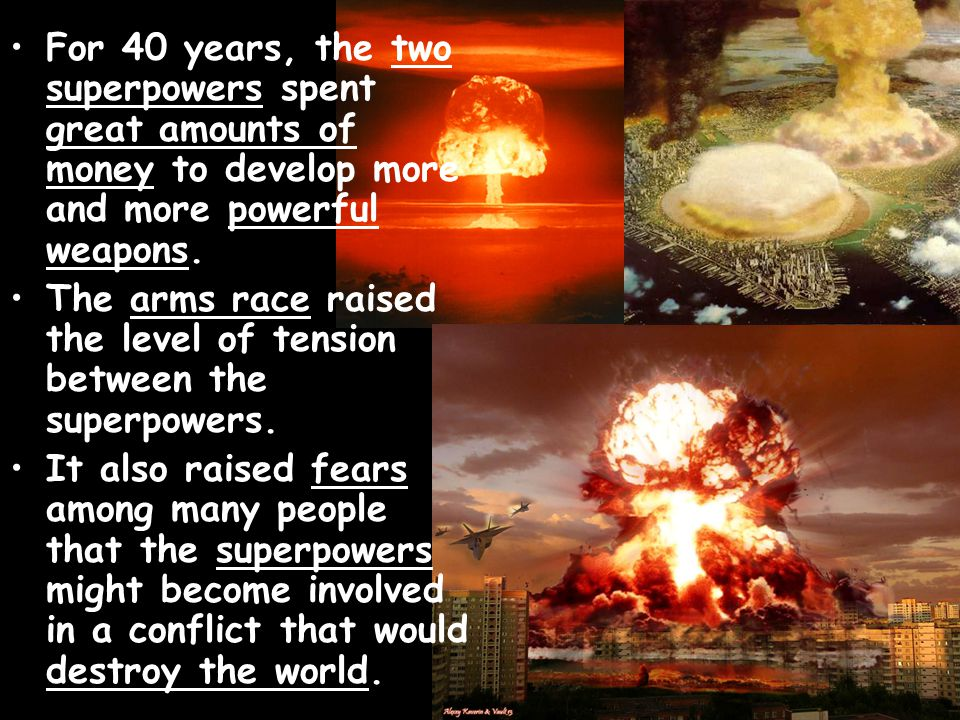 For 40 years, the two superpowers spent great amounts of money to develop more and more powerful weapons. The arms race raised the level of tension be