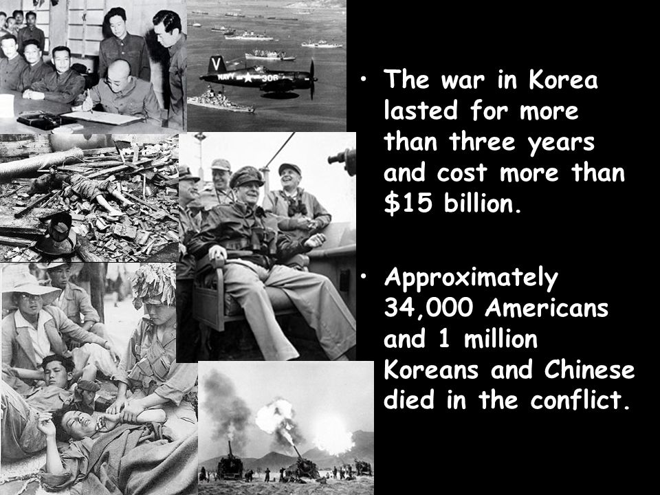 The war in Korea lasted for more than three years and cost more than $15 billion. Approximately 34,000 Americans and 1 million Koreans and Chinese die