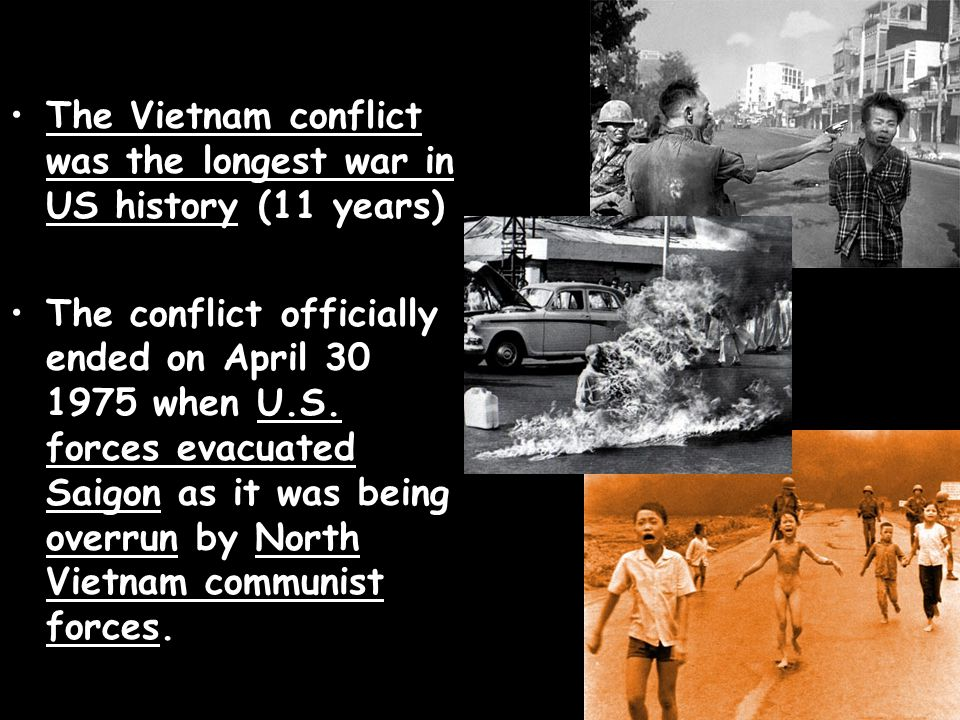 The Vietnam conflict was the longest war in US history (11 years) The conflict officially ended on April 30 1975 when U.S. forces evacuated Saigon as