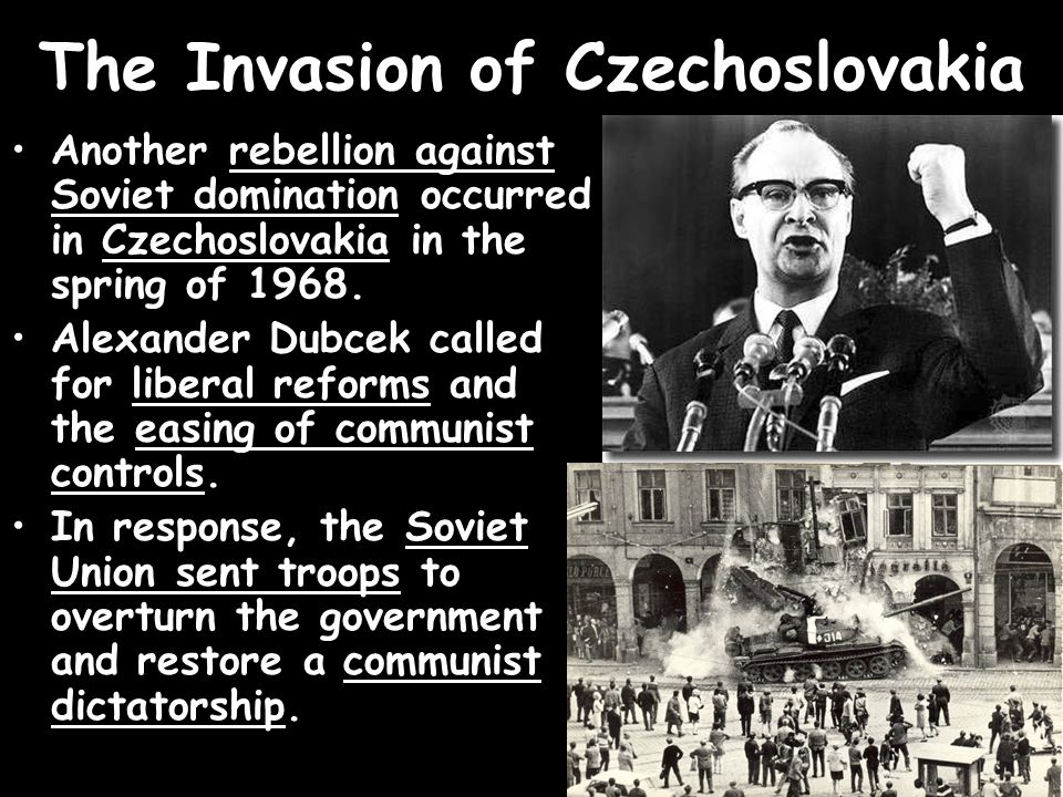 The Invasion of Czechoslovakia Another rebellion against Soviet domination occurred in Czechoslovakia in the spring of 1968. Alexander Dubcek called f