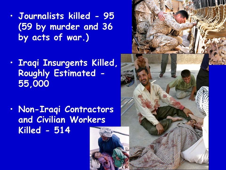 Journalists killed - 95 (59 by murder and 36 by acts of war.) Iraqi Insurgents Killed, Roughly Estimated - 55,000 Non-Iraqi Contractors and Civilian W