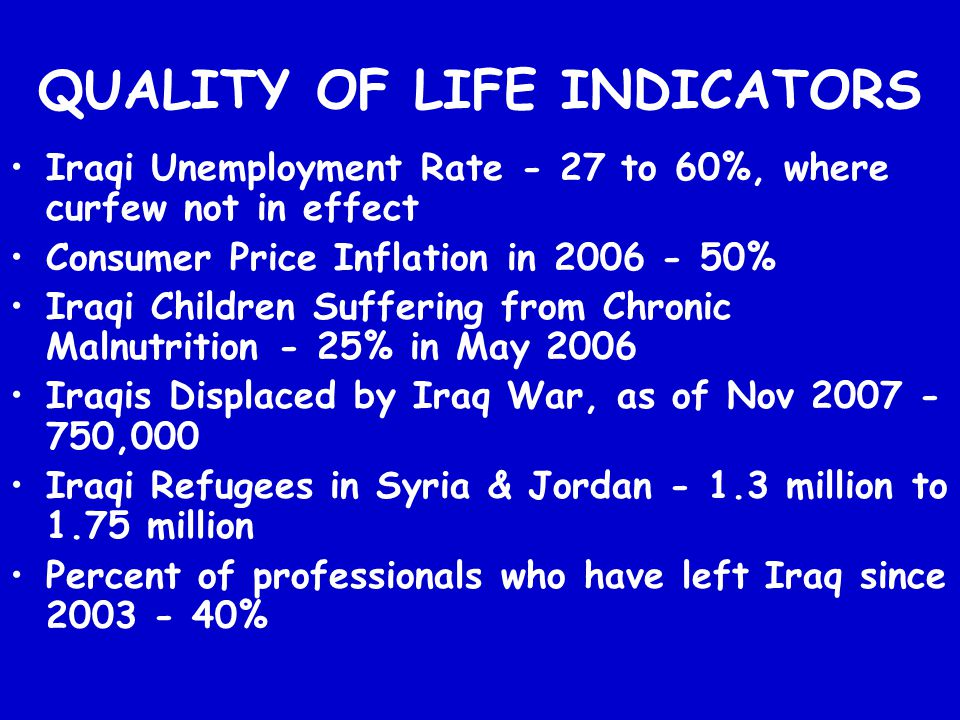 QUALITY OF LIFE INDICATORS Iraqi Unemployment Rate - 27 to 60%, where curfew not in effect Consumer Price Inflation in 2006 - 50% Iraqi Children Suffe