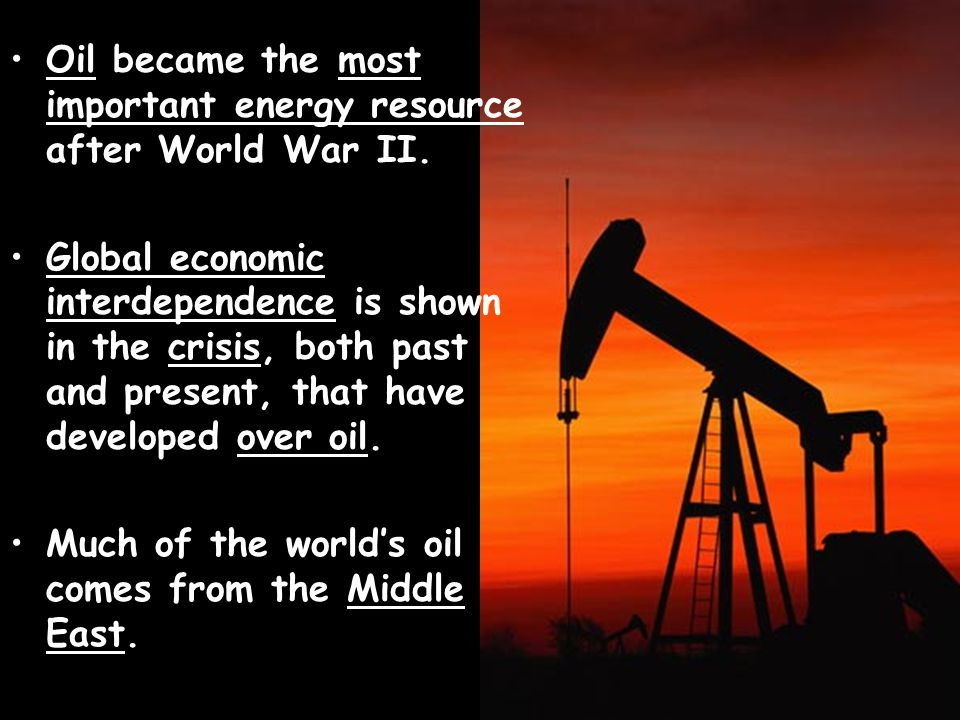 Oil became the most important energy resource after World War II. Global economic interdependence is shown in the crisis, both past and present, that