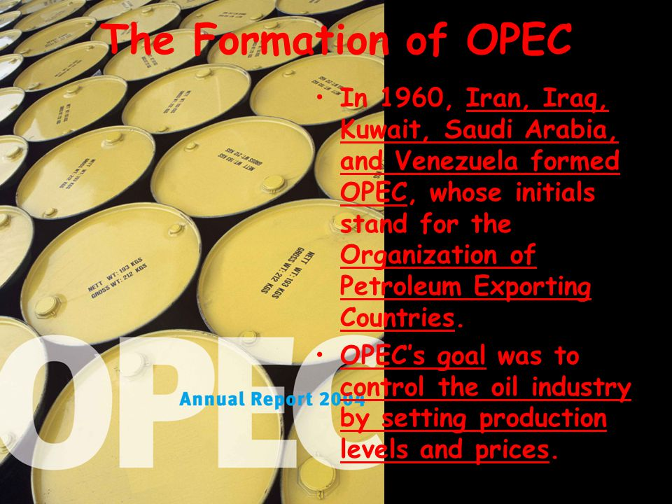 The Formation of OPEC In 1960, Iran, Iraq, Kuwait, Saudi Arabia, and Venezuela formed OPEC, whose initials stand for the Organization of Petroleum Exp