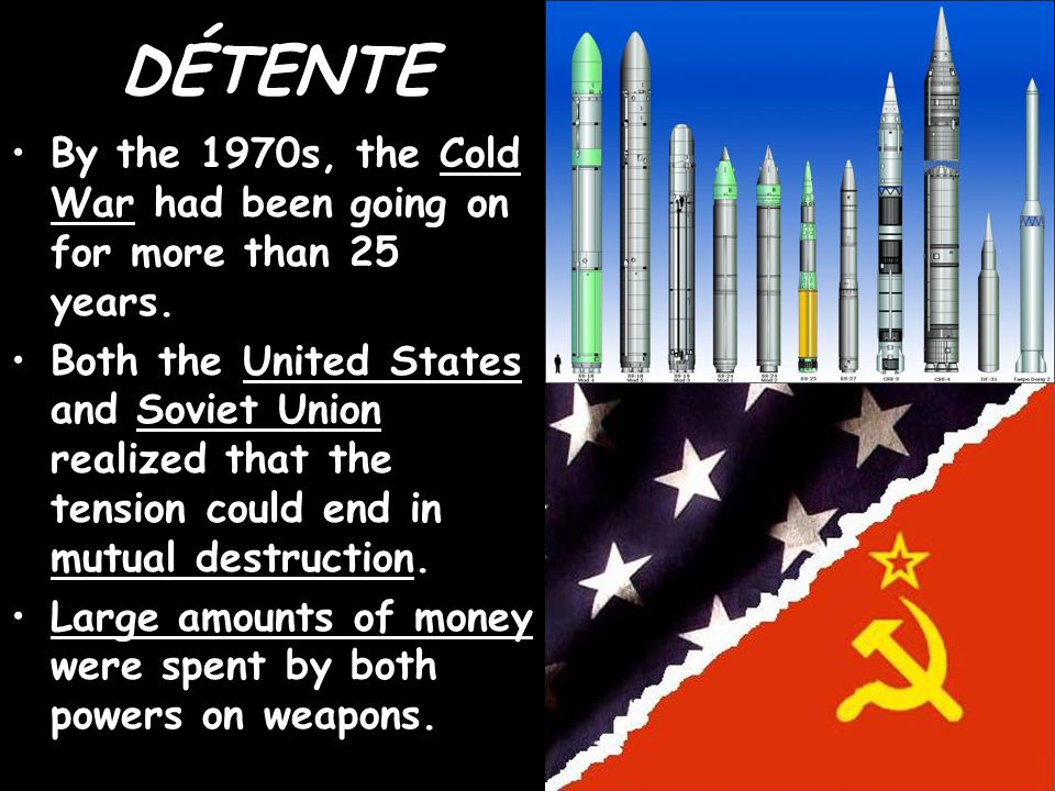 DÉTENTE By the 1970s, the Cold War had been going on for more than 25 years. Both the United States and Soviet Union realized that the tension could e