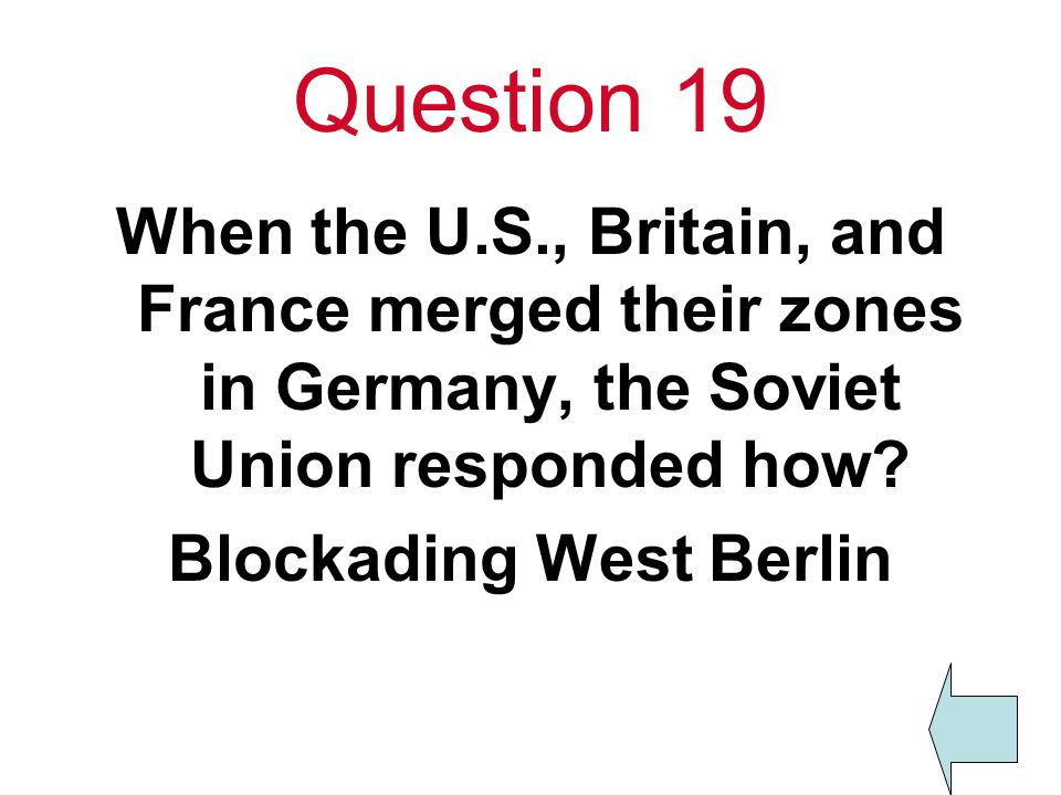 Question 19 When the U.S., Britain, and France merged their zones in Germany, the Soviet Union responded how.