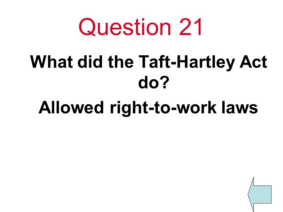 Question 21 What did the Taft-Hartley Act do Allowed right-to-work laws