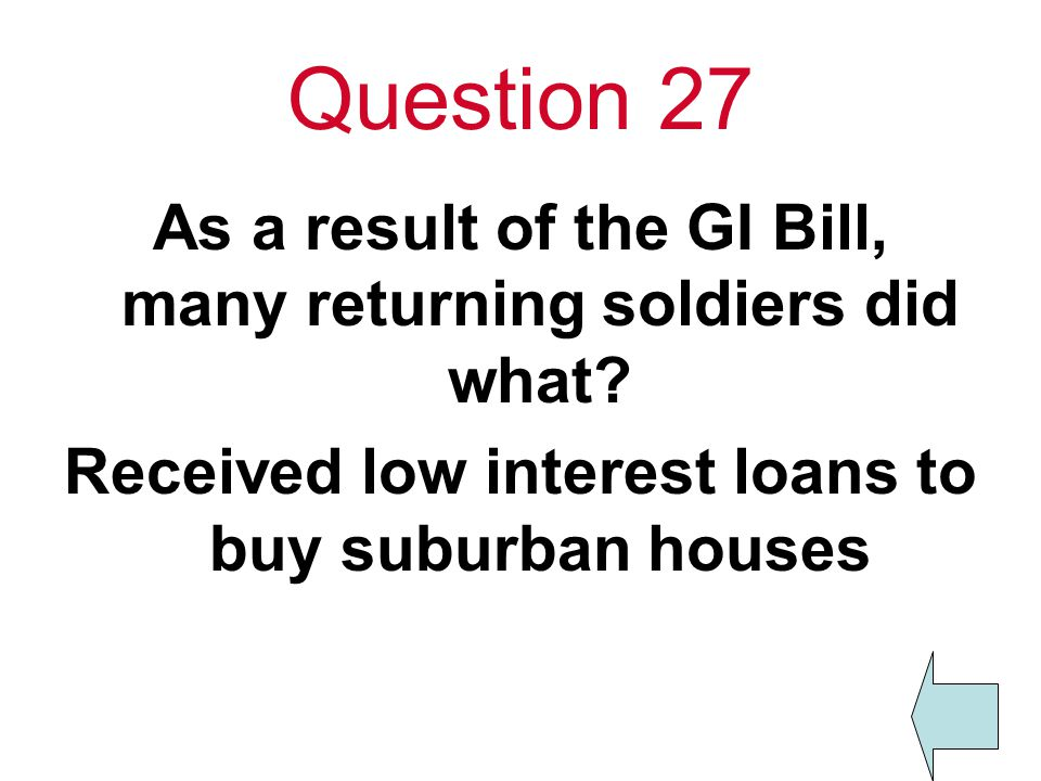 Question 27 As a result of the GI Bill, many returning soldiers did what.