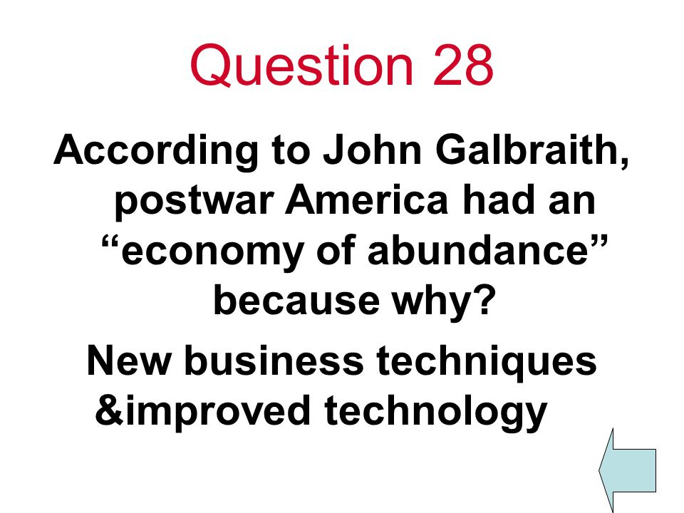 Question 28 According to John Galbraith, postwar America had an economy of abundance because why.