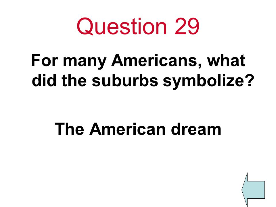 Question 29 For many Americans, what did the suburbs symbolize The American dream