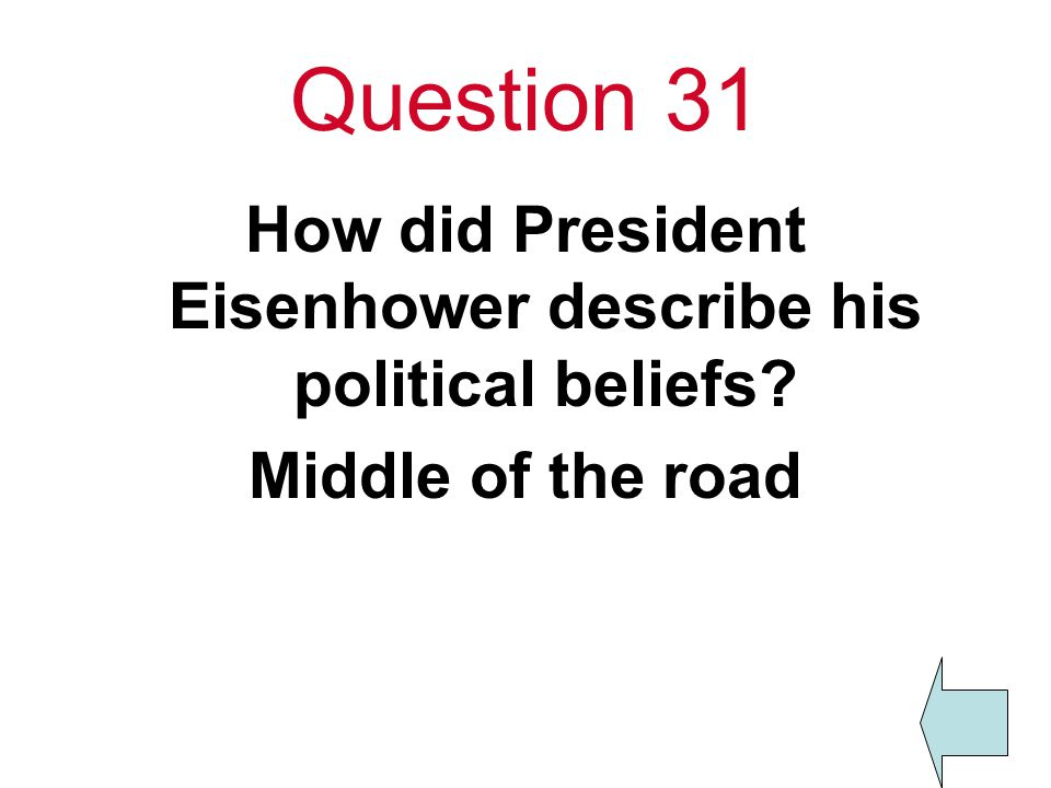 Question 31 How did President Eisenhower describe his political beliefs Middle of the road