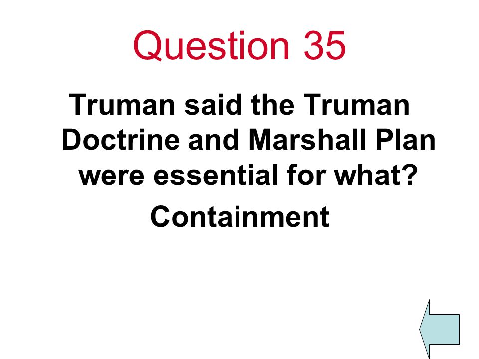Question 35 Truman said the Truman Doctrine and Marshall Plan were essential for what Containment