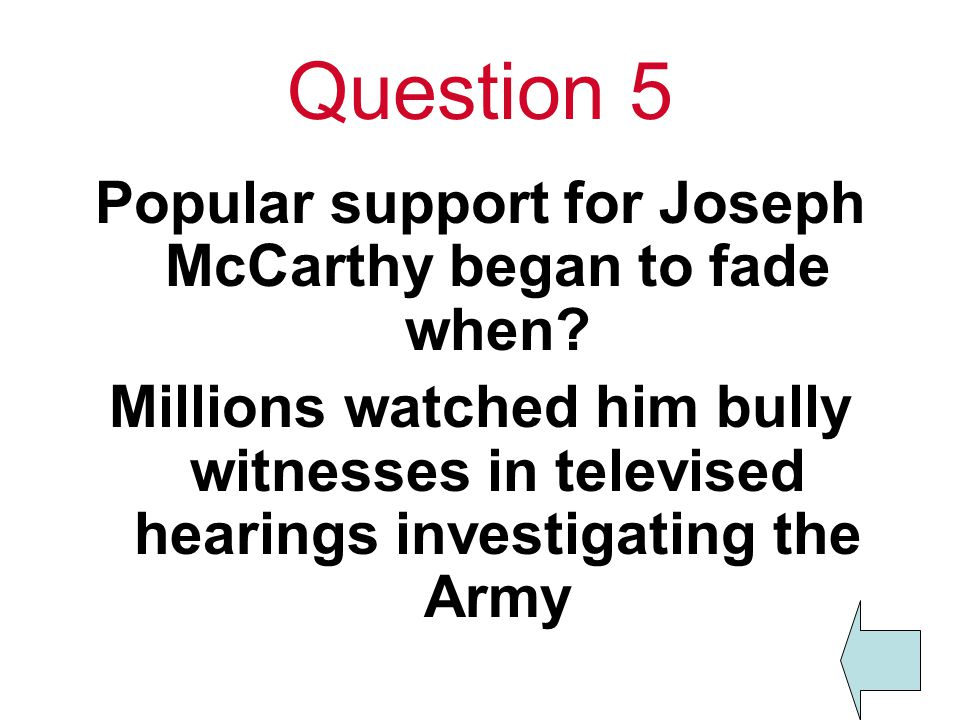 Question 5 Popular support for Joseph McCarthy began to fade when.