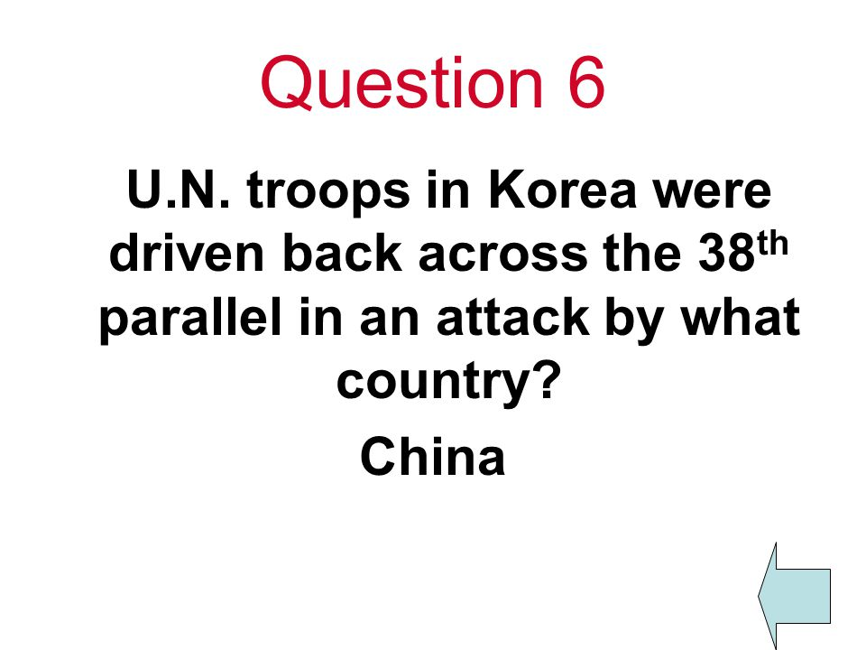 Question 6 U.N. troops in Korea were driven back across the 38 th parallel in an attack by what country? China