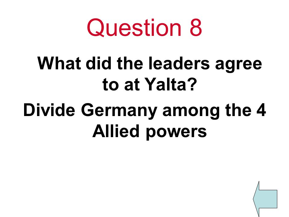 Question 8 What did the leaders agree to at Yalta Divide Germany among the 4 Allied powers