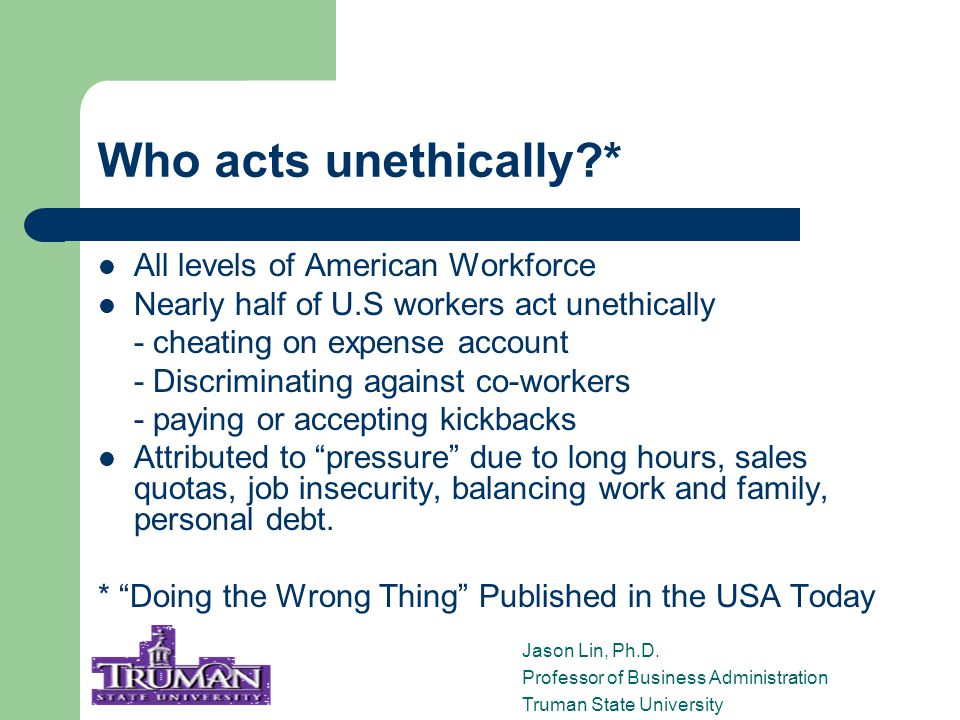 Top 5 Types of Unethical Behavior* 1) Cut corners on quality control 2) Covered up incidents 3) Abused or lied about sick days 4) Lied to or deceived customers 5) Put inappropriate pressure on others * Doing the Wrong Thing Published in the USA Today Jason Lin, Ph.D.