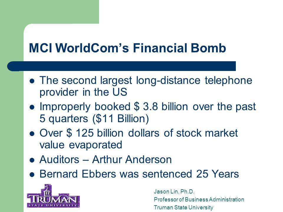 MCI WorldCom's Financial Bomb The second largest long-distance telephone provider in the US Improperly booked $ 3.8 billion over the past 5 quarters ($11 Billion) Over $ 125 billion dollars of stock market value evaporated Auditors – Arthur Anderson Bernard Ebbers was sentenced 25 Years Jason Lin, Ph.D.