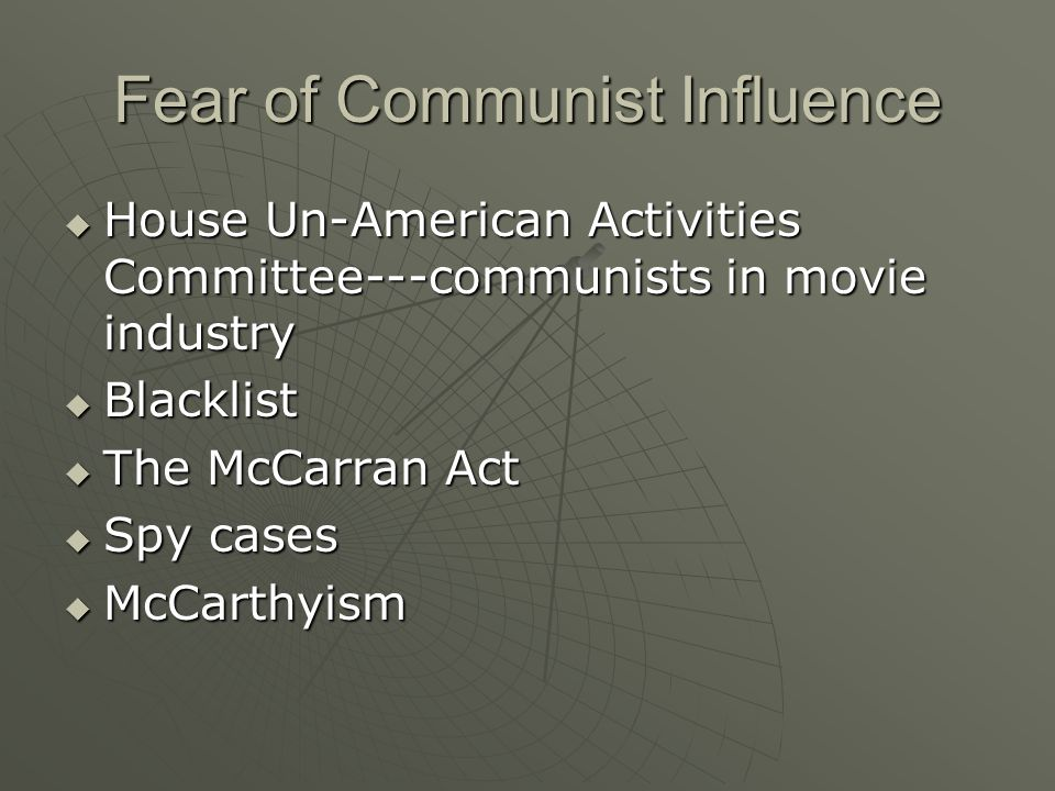 Fear of Communist Influence  House Un-American Activities Committee---communists in movie industry  Blacklist  The McCarran Act  Spy cases  McCarthyism