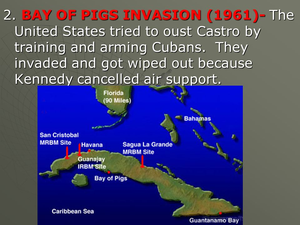 2. BAY OF PIGS INVASION (1961)- The United States tried to oust Castro by training and arming Cubans. They invaded and got wiped out because Kennedy c