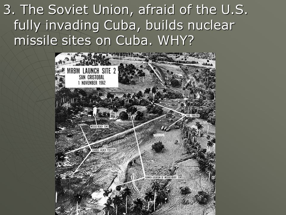 3. The Soviet Union, afraid of the U.S. fully invading Cuba, builds nuclear missile sites on Cuba.