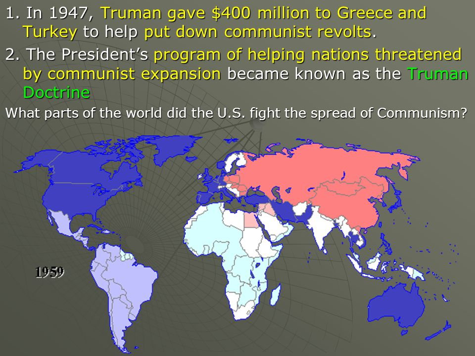 1. In 1947, Truman gave $400 million to Greece and Turkey to help put down communist revolts.