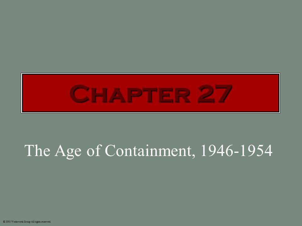 The Age of Containment, 1946-1954 © 2003 Wadsworth Group All rights reserved. Chapter 27