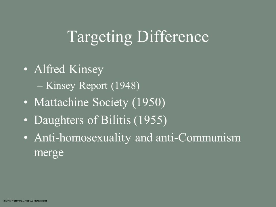 Targeting Difference Alfred Kinsey –Kinsey Report (1948) Mattachine Society (1950) Daughters of Bilitis (1955) Anti-homosexuality and anti-Communism merge (c) 2003 Wadsworth Group All rights reserved