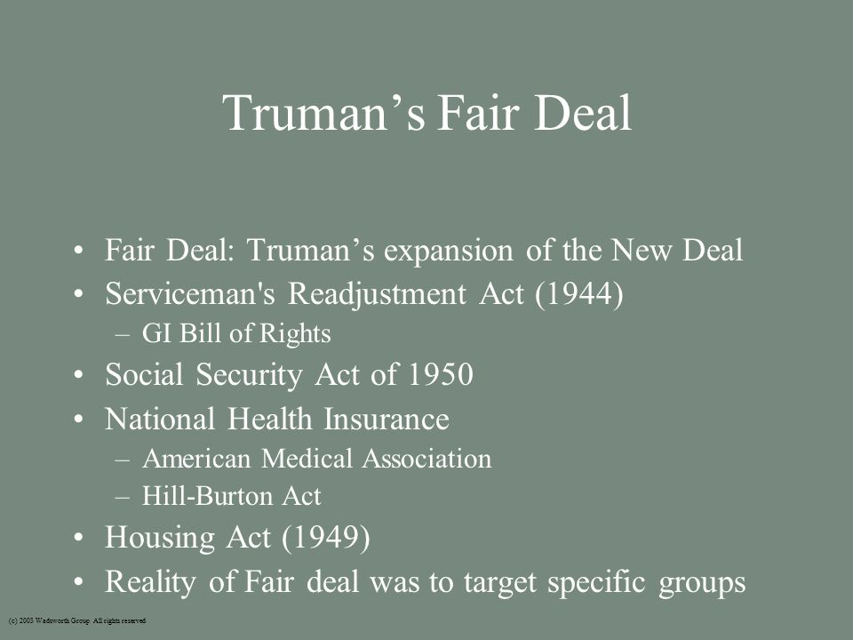 Truman's Fair Deal Fair Deal: Truman's expansion of the New Deal Serviceman s Readjustment Act (1944) –GI Bill of Rights Social Security Act of 1950 National Health Insurance –American Medical Association –Hill-Burton Act Housing Act (1949) Reality of Fair deal was to target specific groups (c) 2003 Wadsworth Group All rights reserved