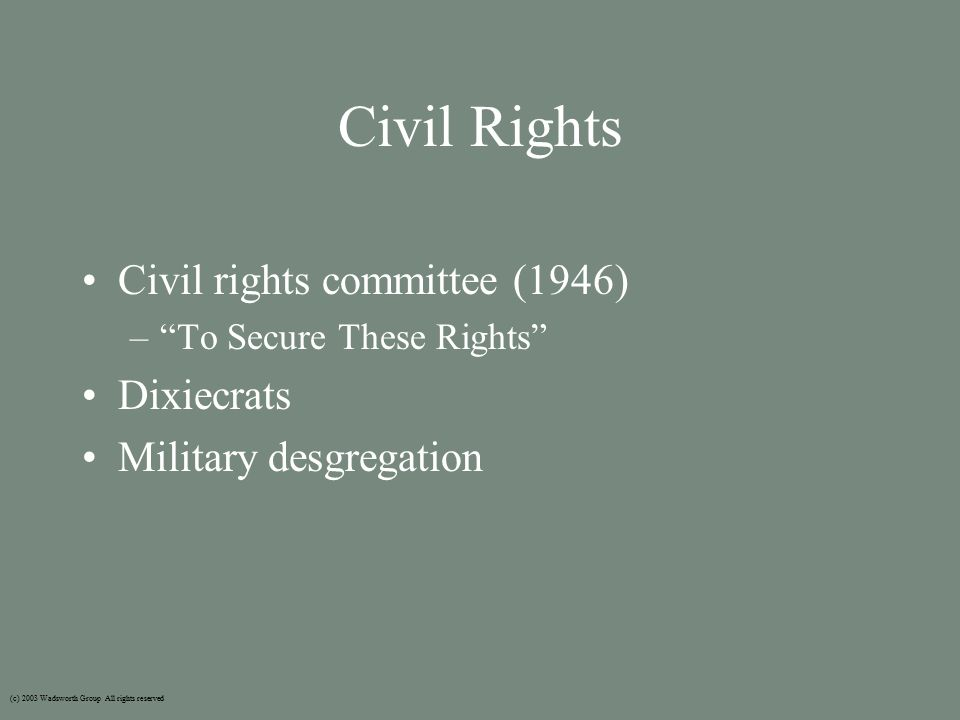 Civil Rights Civil rights committee (1946) – To Secure These Rights Dixiecrats Military desgregation (c) 2003 Wadsworth Group All rights reserved